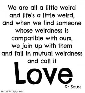 We are all a little weird and life's a little weird, and when we find ...