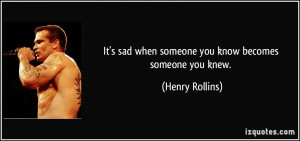 It's sad when someone you know becomes someone you knew. - Henry ...