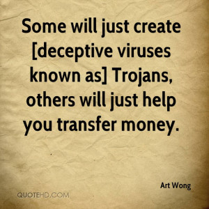 Some will just create [deceptive viruses known as] Trojans, others ...