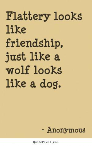 Flattery looks like friendship, just like a wolf looks like a dog ...