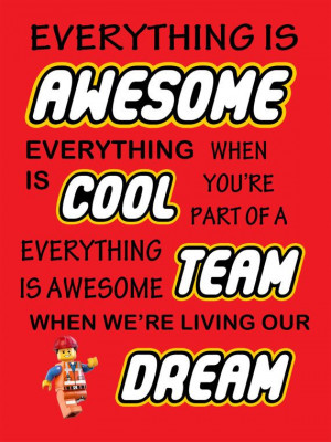 ... team. Everything is awesome, when we're living our dream. Lego movie