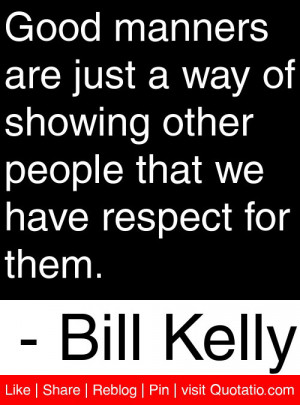 ... of showing other people that we have respect for them. – Bill Kelly