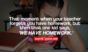 ... you have homework, but then that one kid says, 'We have homework