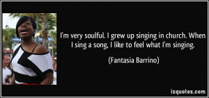 ... singing in church. When I sing a song, I like to feel what I'm singing