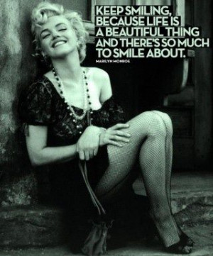 ... beautiful thing and there's so much to smile about. - Marilyn Monroe