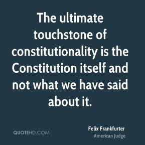 Felix Frankfurter - The ultimate touchstone of constitutionality is ...