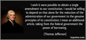 ... from the federal government the power of borrowing. - Thomas Jefferson