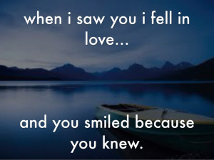 10. when i saw you i fell in love...and you smiled because you knew.