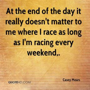 At the end of the day it really doesn't matter to me where I race as ...