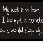 funny bad luck quotes my luck is funny bad luck quote if it was not ...