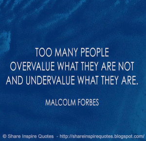 Too many people undervalue what they are and overvalue what they're ...