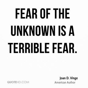 Joan D. Vinge - Fear of the unknown is a terrible fear.