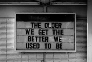 ... .com/the-older-we-get-the-better-we-used-to-be-advice-quote