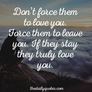 Don't force them to love you. Force them to leave you. If they stay ...