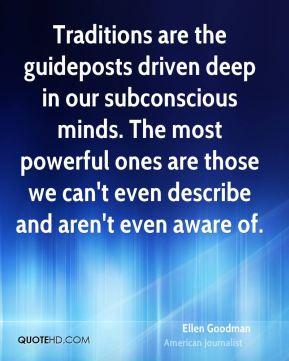 Ellen Goodman - Traditions are the guideposts driven deep in our ...