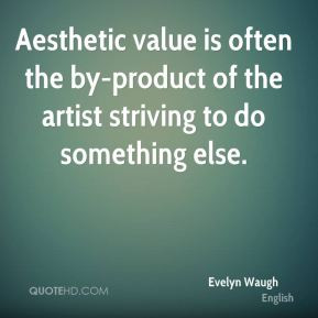 Evelyn Waugh - Aesthetic value is often the by-product of the artist ...