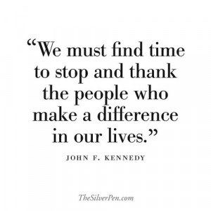 ... thank the people who make a difference in our lives. - John F. Kennedy