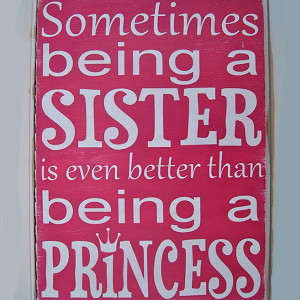... sister and having one the feeling of being a sister is like a princess