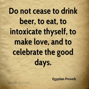 ... to intoxicate thyself, to make love, and to celebrate the good days