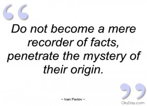 do not become a mere recorder of facts ivan pavlov