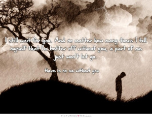 Go Quotes I Still Love You Quotes Waiting For You Quotes Without You ...