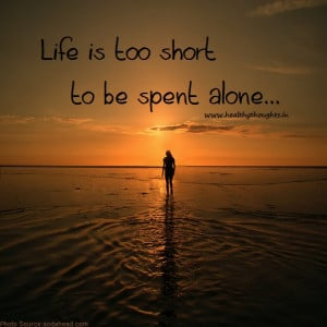 Life is too short to be spent alone.