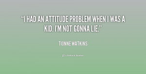 """had an attitude problem when I was a kid. I'm not gonna lie."""""""