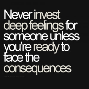 Never invest deep feelings for someone unless you're ready to face the ...