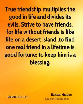 True friendship multiplies the good in life and divides its evils ...