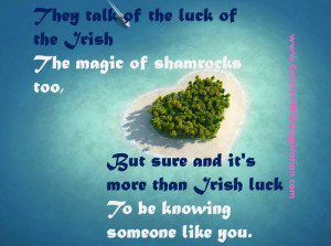 They talk of the luck of the Irish, The magic of shamrocks too,