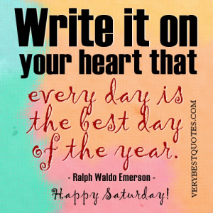 ... heart that every day is the best day of the year. Ralph Waldo Emerson
