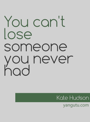 You can't lose someone you never had, ~ Kate Hudson
