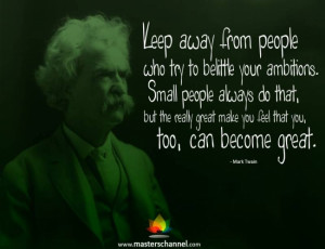 Mark Twain - Keep away from people who try to belittle your ambitions ...