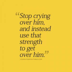 Stop crying over him, and instead use that strength to get over him.