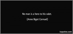 No man is a hero to his valet. - Anne Bigot Cornuel