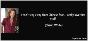 can't stay away from Chinese food. I really love that stuff. - Shaun ...