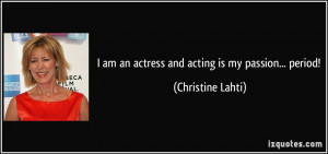 am an actress and acting is my passion... period! - Christine Lahti
