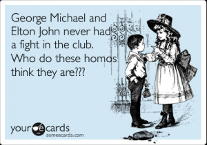 someecards.com - George Michael and Elton John never had a fight in ...