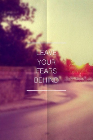 Leave you fears behind...