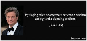 My singing voice is somewhere between a drunken apology and a plumbing ...