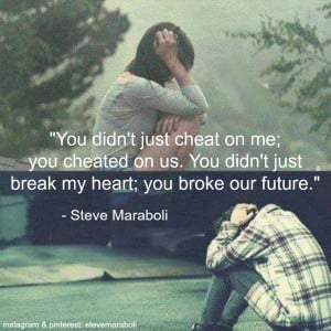 ... just break my heart; you broke our future.