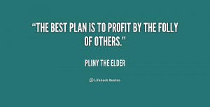 The best plan is to profit by the folly of others.""