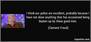 think our police are excellent, probably because I have not done ...