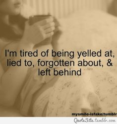 tired of being yelled at, lied to, forgotten about and left behind ...
