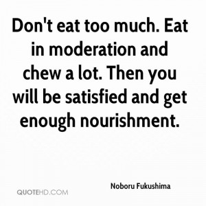 Don't eat too much. Eat in moderation and chew a lot. Then you will be ...