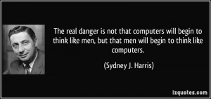 ... like men, but that men will begin to think like computers. - Sydney J