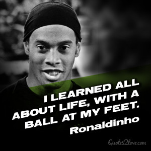 learned all about life, with a ball at my feet. Ronaldinho