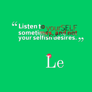 Quotes Picture: listen to yourself sometimes, and not your selfish ...