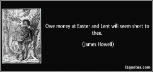 Owe money at Easter and Lent will seem short to thee. - James Howell