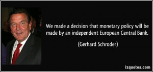 We made a decision that monetary policy will be made by an independent ...